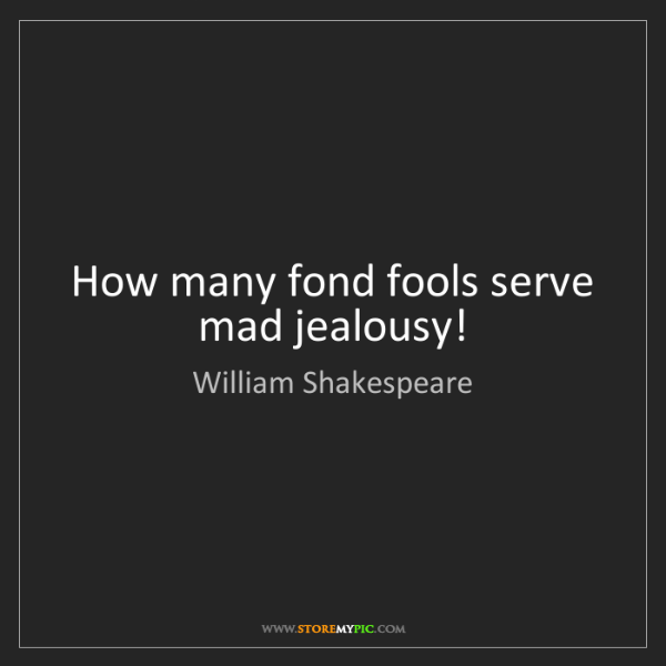 William Shakespeare: How many fond fools serve mad jealousy!