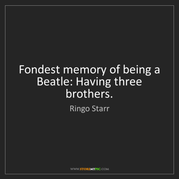 Ringo Starr: Fondest memory of being a Beatle: Having three brothers.