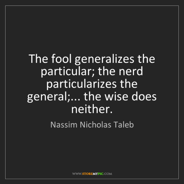 Nassim Nicholas Taleb: The fool generalizes the particular; the nerd particularizes...