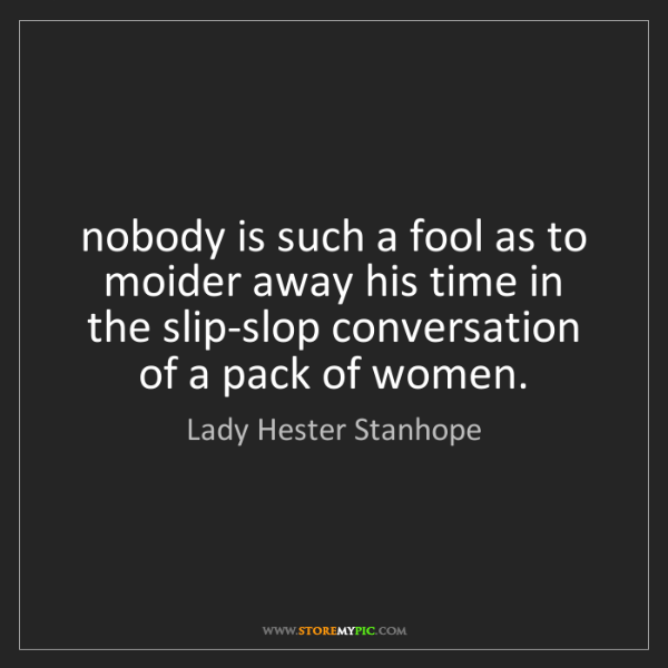 Lady Hester Stanhope: nobody is such a fool as to moider away his time in the...