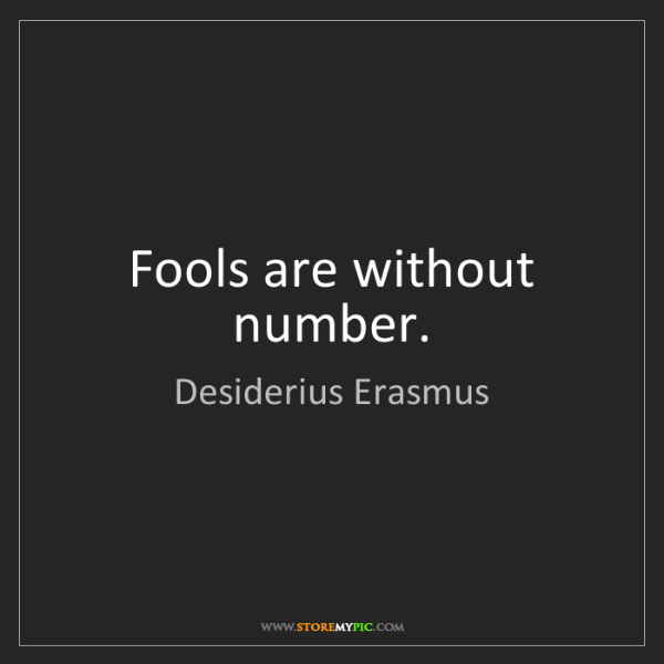 Desiderius Erasmus: Fools are without number.