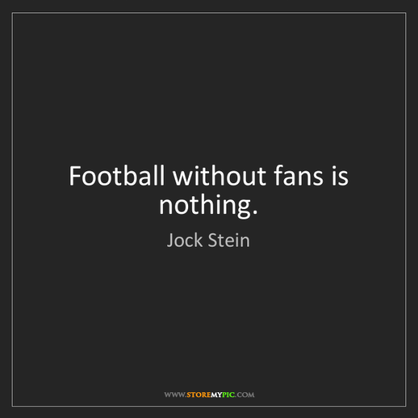 Jock Stein: Football without fans is nothing.