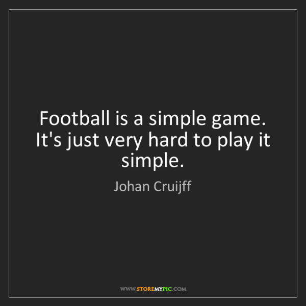 Johan Cruijff: Football is a simple game. It's just very hard to play...