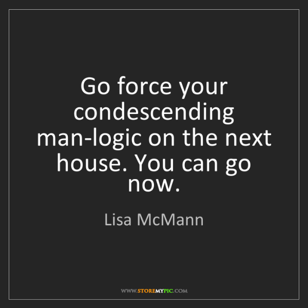 Lisa McMann: Go force your condescending man-logic on the next house....