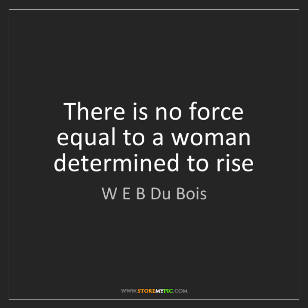 W E B Du Bois: There is no force equal to a woman determined to rise