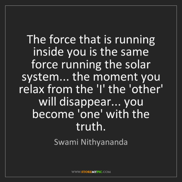 Swami Nithyananda: The force that is running inside you is the same force...
