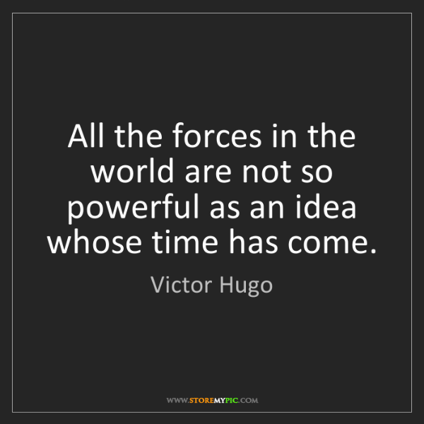 Victor Hugo: All the forces in the world are not so powerful as an...
