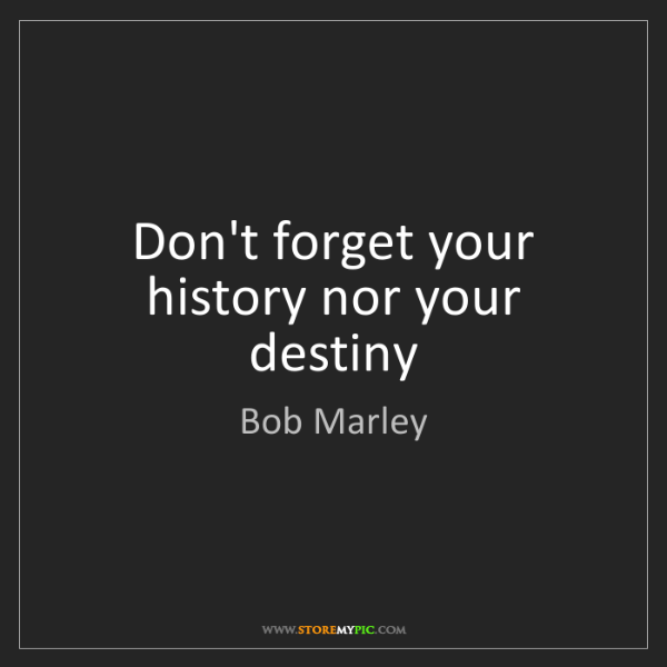 Bob Marley: Don't forget your history nor your destiny