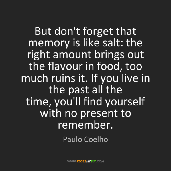 Paulo Coelho: But don't forget that memory is like salt: the right...