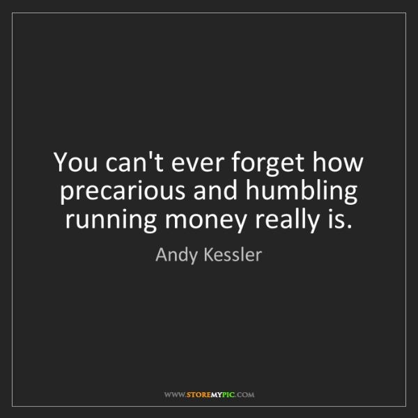 Andy Kessler: You can't ever forget how precarious and humbling running...