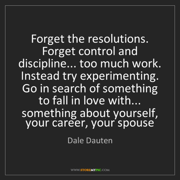 Dale Dauten: Forget the resolutions. Forget control and discipline......