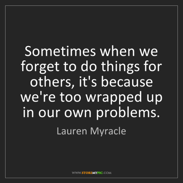Lauren Myracle: Sometimes when we forget to do things for others, it's...