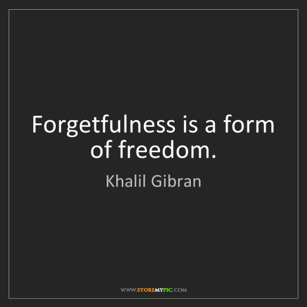 Khalil Gibran: Forgetfulness is a form of freedom.