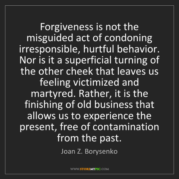 Joan Z. Borysenko: Forgiveness is not the misguided act of condoning irresponsible,...