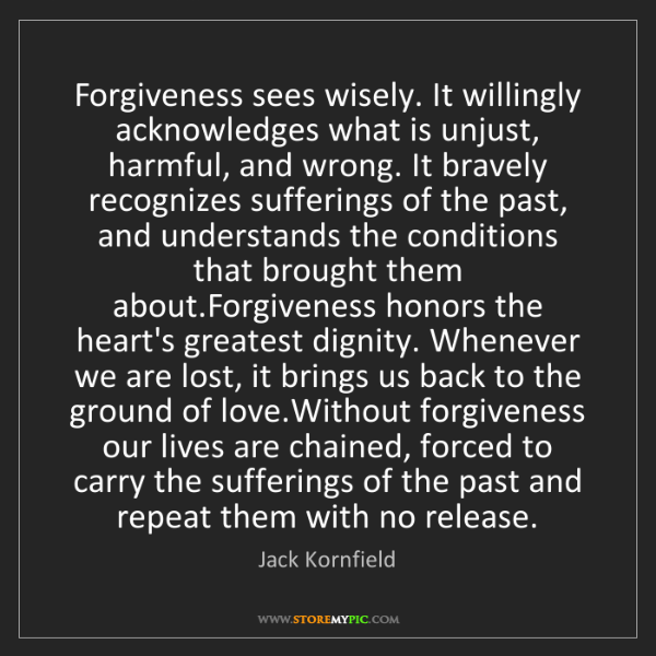 Jack Kornfield: Forgiveness sees wisely. It willingly acknowledges what...