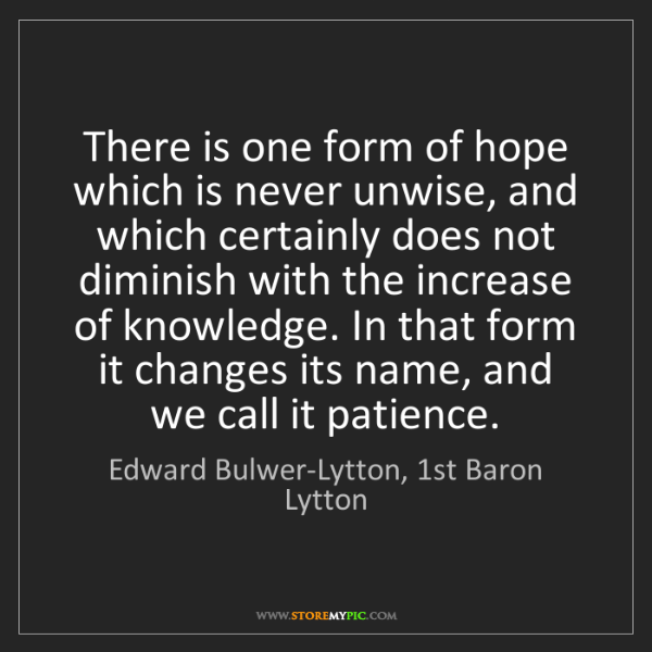 Edward Bulwer-Lytton, 1st Baron Lytton: There is one form of hope which is never unwise, and...