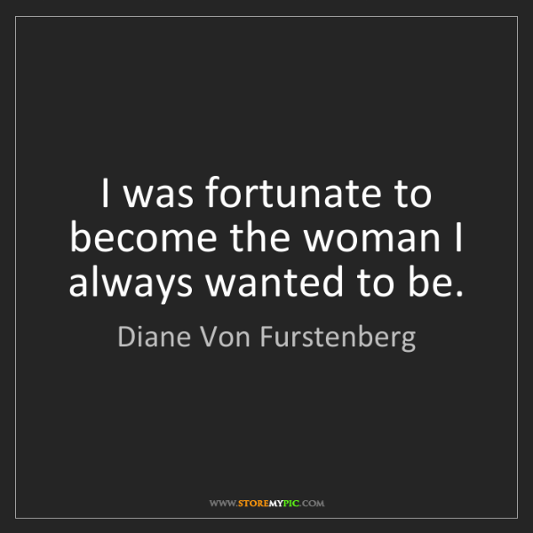 Diane Von Furstenberg: I was fortunate to become the woman I always wanted to...