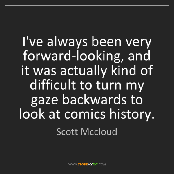 Scott Mccloud: I've always been very forward-looking, and it was actually...
