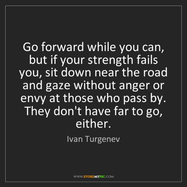 Ivan Turgenev: Go forward while you can, but if your strength fails...