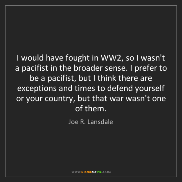 Joe R. Lansdale: I would have fought in WW2, so I wasn't a pacifist in...