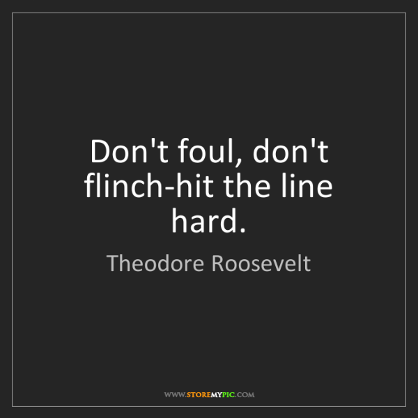 Theodore Roosevelt: Don't foul, don't flinch-hit the line hard.
