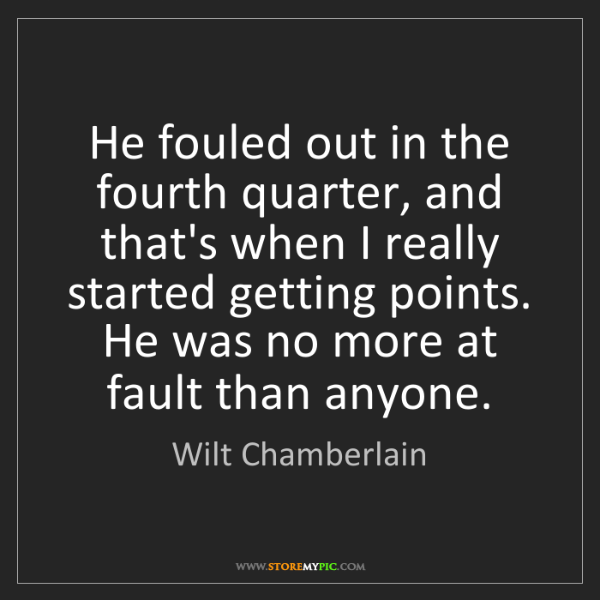 Wilt Chamberlain: He fouled out in the fourth quarter, and that's when...