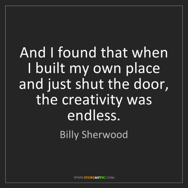 Billy Sherwood: And I found that when I built my own place and just shut...