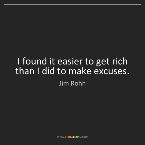 Jim Rohn: I found it easier to get rich than I did to make excuses.