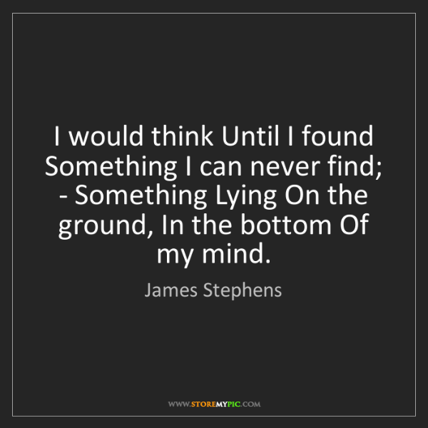 James Stephens: I would think Until I found Something I can never find;...
