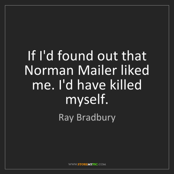 Ray Bradbury: If I'd found out that Norman Mailer liked me. I'd have...