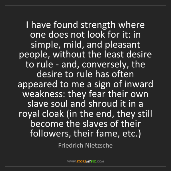 Friedrich Nietzsche: I have found strength where one does not look for it:...