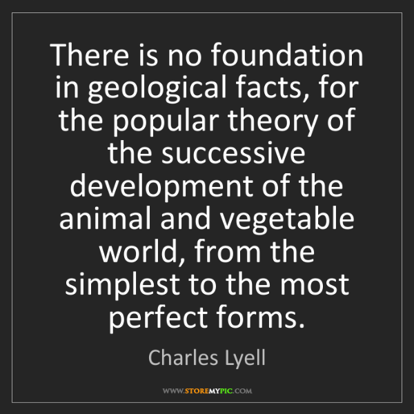 Charles Lyell: There is no foundation in geological facts, for the popular...