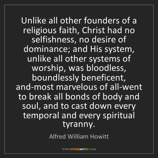 Alfred William Howitt: Unlike all other founders of a religious faith, Christ...