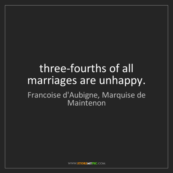 Francoise d'Aubigne, Marquise de Maintenon: three-fourths of all marriages are unhappy.