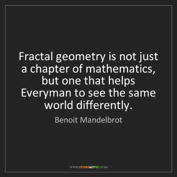 Benoit Mandelbrot: Fractal geometry is not just a chapter of mathematics,...