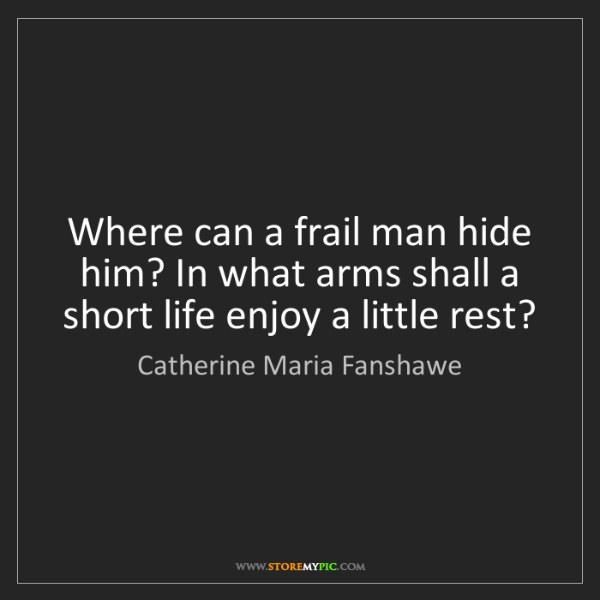 Catherine Maria Fanshawe: Where can a frail man hide him? In what arms shall a...