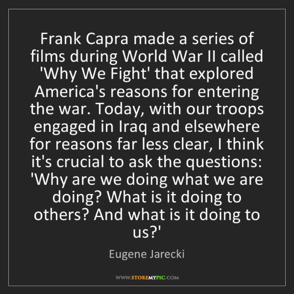 Eugene Jarecki: Frank Capra made a series of films during World War II...