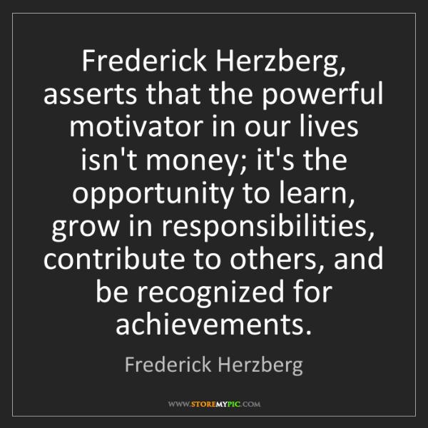 Frederick Herzberg: Frederick Herzberg, asserts that the powerful motivator...