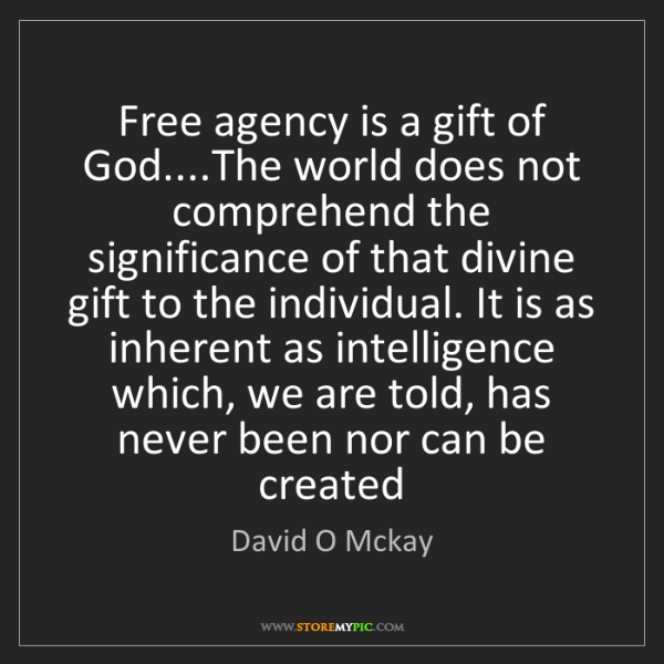 David O Mckay: Free agency is a gift of God....The world does not comprehend...