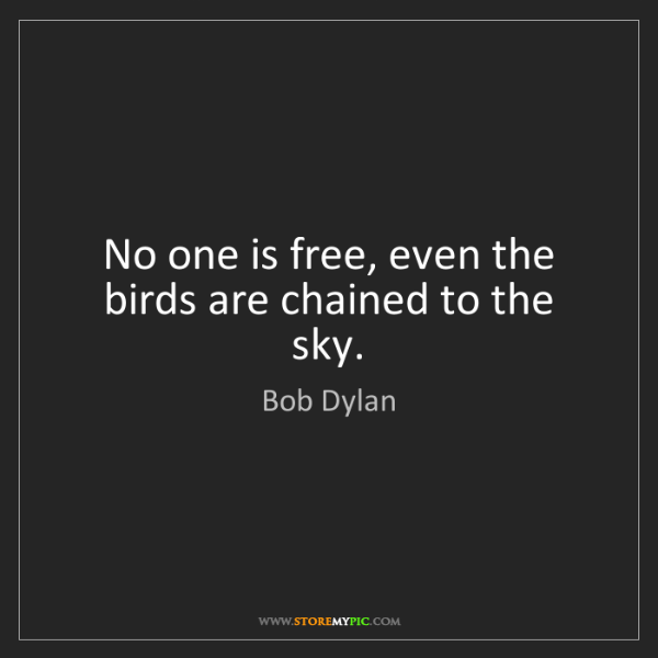 Bob Dylan: No one is free, even the birds are chained to the sky.