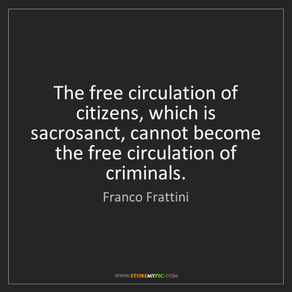 Franco Frattini: The free circulation of citizens, which is sacrosanct,...