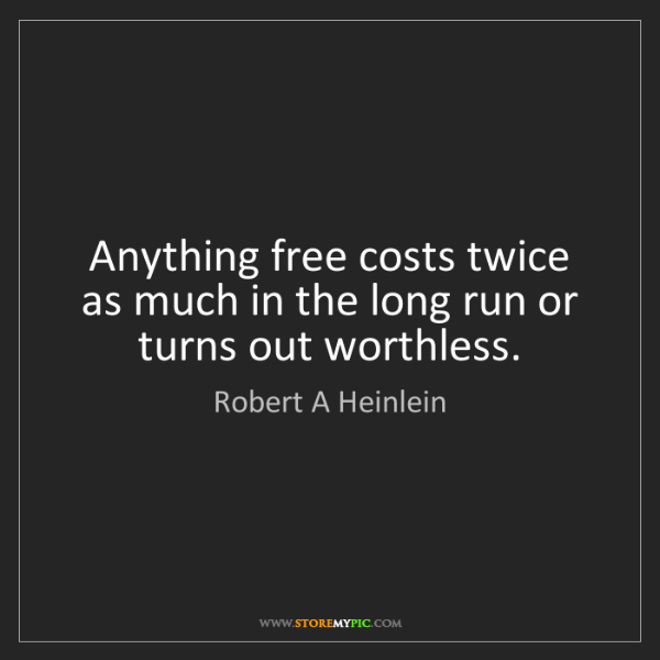 Robert A Heinlein: Anything free costs twice as much in the long run or...