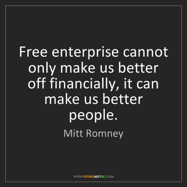 Mitt Romney: Free enterprise cannot only make us better off financially,...