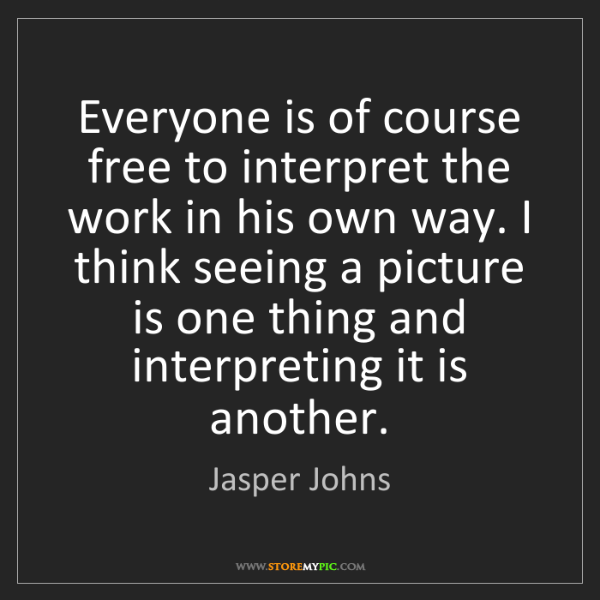 Jasper Johns: Everyone is of course free to interpret the work in his...