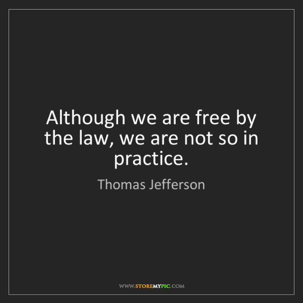 Thomas Jefferson: Although we are free by the law, we are not so in practice.