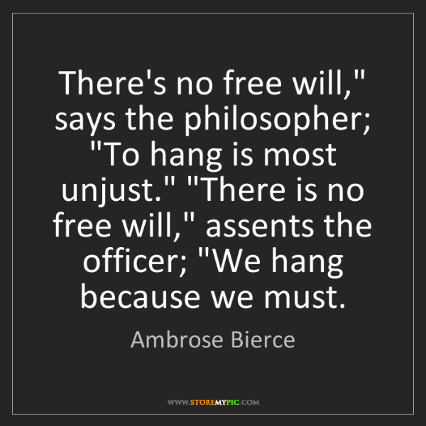 "Ambrose Bierce: There's no free will,"" says the philosopher; ""To hang..."