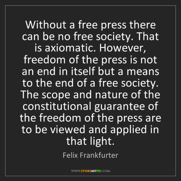 Felix Frankfurter: Without a free press there can be no free society. That...
