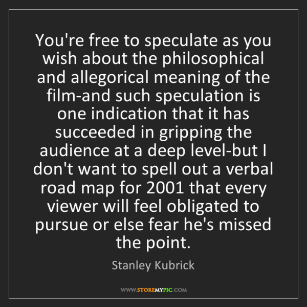 Stanley Kubrick: You're free to speculate as you wish about the philosophical...