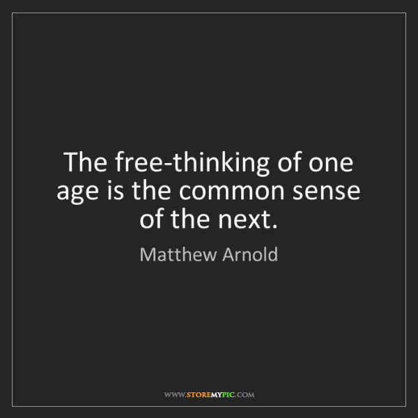 Matthew Arnold: The free-thinking of one age is the common sense of the...