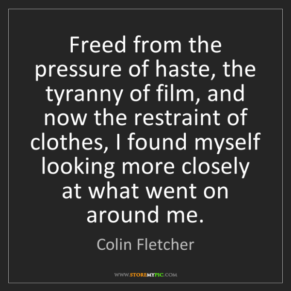 Colin Fletcher: Freed from the pressure of haste, the tyranny of film,...